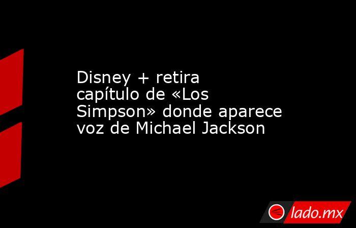 Disney + retira capítulo de «Los Simpson» donde aparece voz de Michael Jackson. Noticias en tiempo real