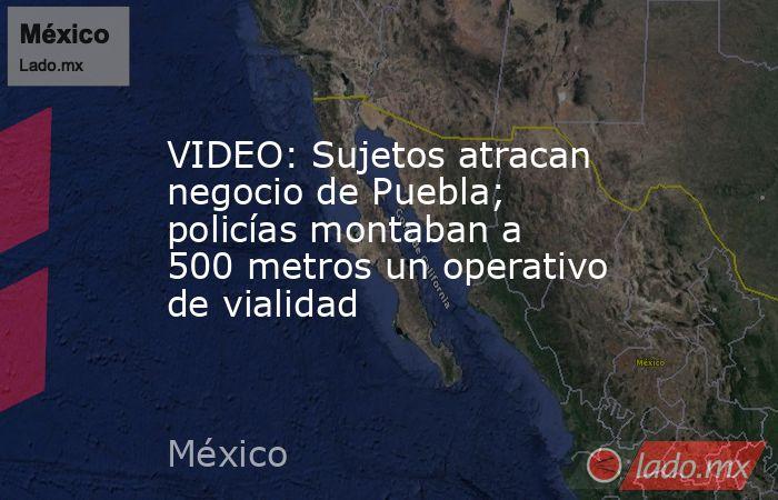 VIDEO: Sujetos atracan negocio de Puebla; policías montaban a 500 metros un operativo de vialidad. Noticias en tiempo real