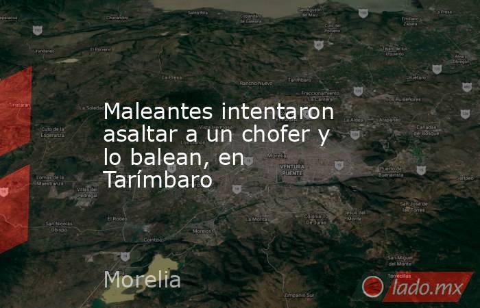 Maleantes intentaron asaltar a un chofer y lo balean, en Tarímbaro. Noticias en tiempo real