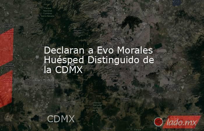 Declaran a Evo Morales Huésped Distinguido de la CDMX. Noticias en tiempo real