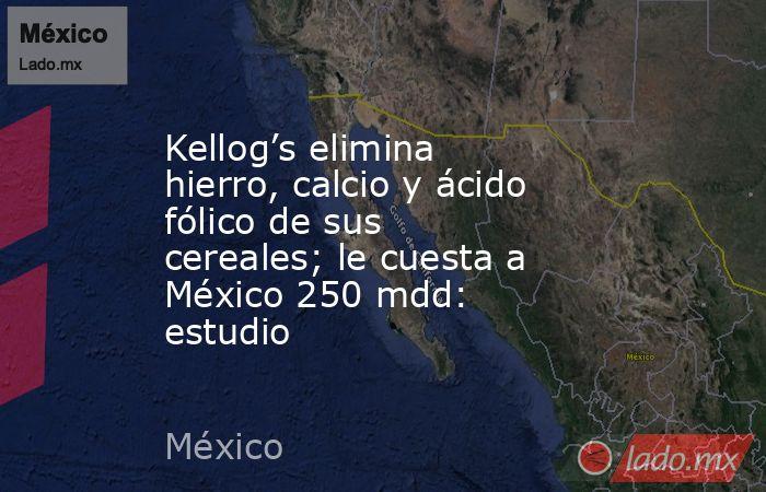 Kellog's elimina hierro, calcio y ácido fólico de sus cereales; le cuesta a México 250 mdd: estudio. Noticias en tiempo real