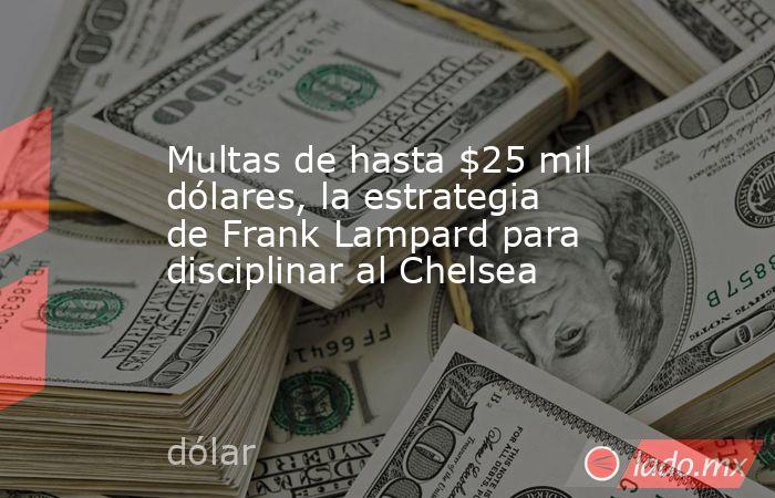 Multas de hasta $25 mil dólares, la estrategia de Frank Lampard para disciplinar al Chelsea. Noticias en tiempo real