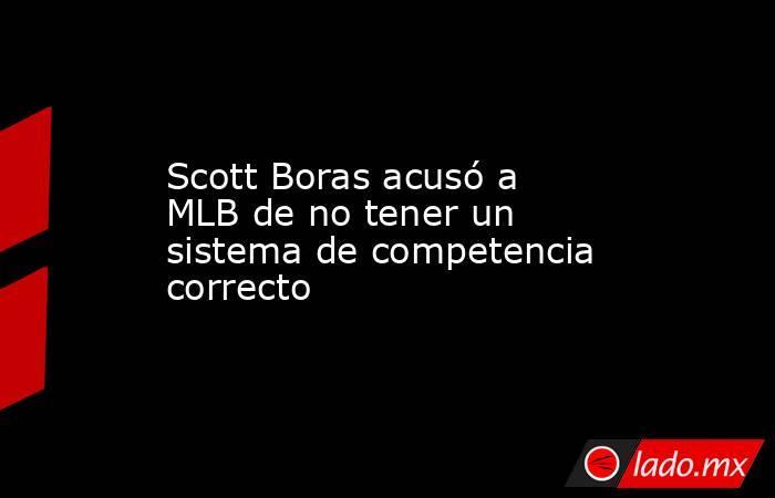 Scott Boras acusó a MLB de no tener un sistema de competencia correcto. Noticias en tiempo real