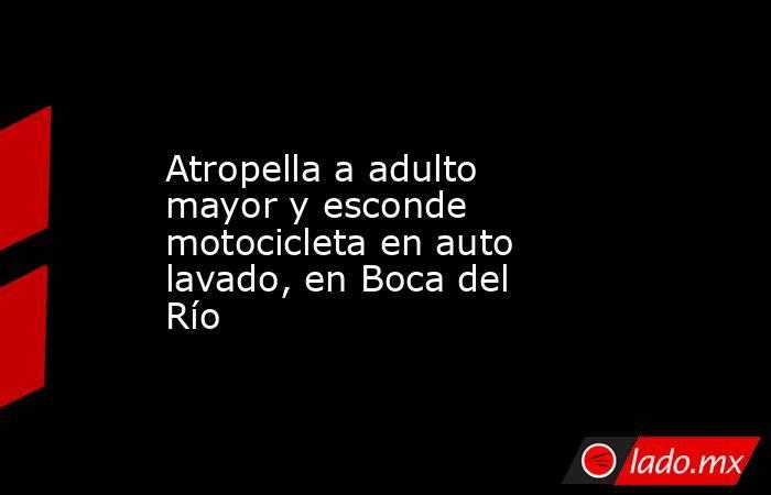 Atropella a adulto mayor y esconde motocicleta en auto lavado, en Boca del Río. Noticias en tiempo real