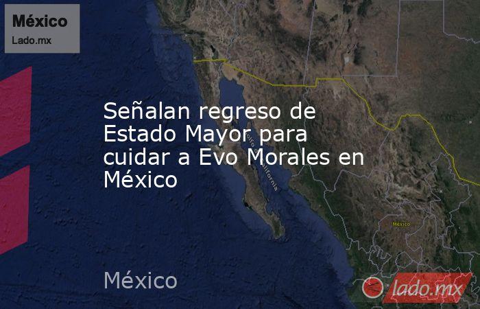 Señalan regreso de Estado Mayor para cuidar a Evo Morales en México. Noticias en tiempo real