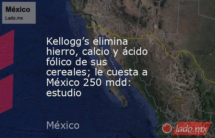 Kellogg's elimina hierro, calcio y ácido fólico de sus cereales; le cuesta a México 250 mdd: estudio. Noticias en tiempo real