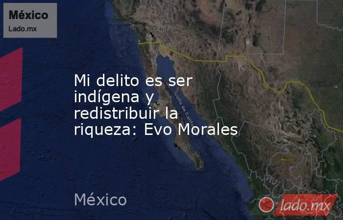 Mi delito es ser indígena y redistribuir la riqueza: Evo Morales. Noticias en tiempo real