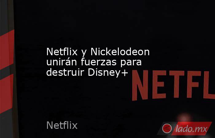 Netflix y Nickelodeon unirán fuerzas para destruir Disney+. Noticias en tiempo real