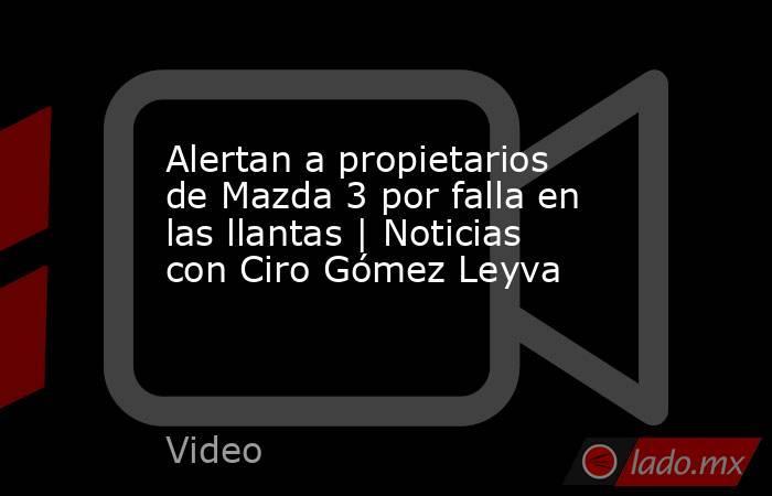 Alertan a propietarios de Mazda 3 por falla en las llantas   Noticias con Ciro Gómez Leyva. Noticias en tiempo real
