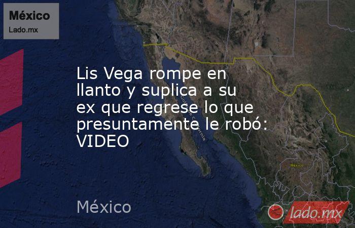 Lis Vega rompe en llanto y suplica a su ex que regrese lo que presuntamente le robó: VIDEO. Noticias en tiempo real