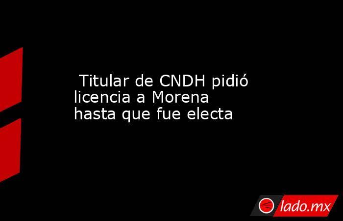 Titular de CNDH pidió licenciaa Morena hasta que fue electa. Noticias en tiempo real