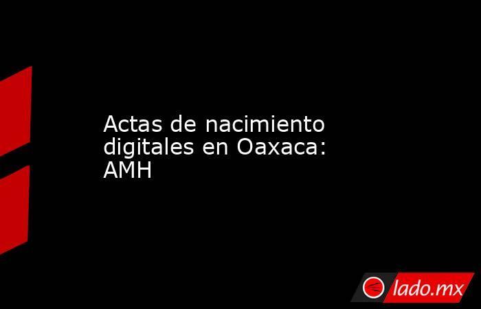 Actas de nacimiento digitales en Oaxaca: AMH. Noticias en tiempo real
