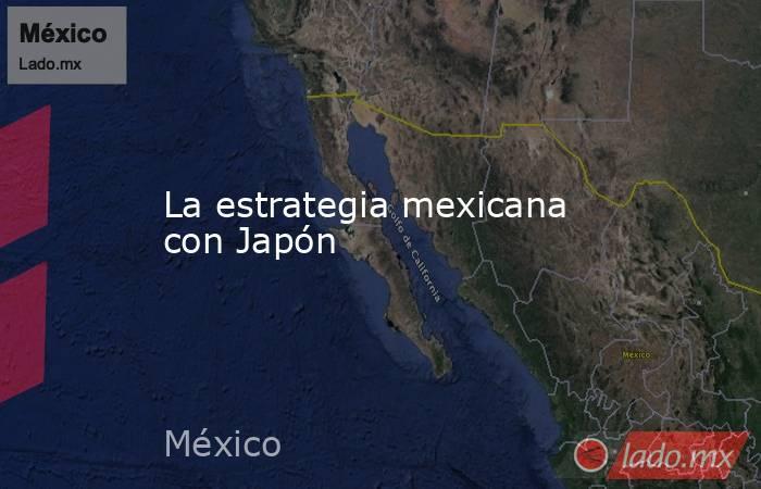 La estrategia mexicana con Japón. Noticias en tiempo real