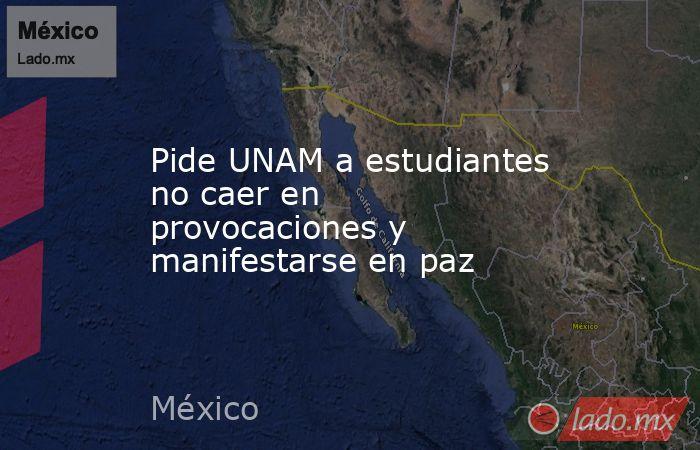 Pide UNAM a estudiantes no caer en provocaciones y manifestarse en paz. Noticias en tiempo real
