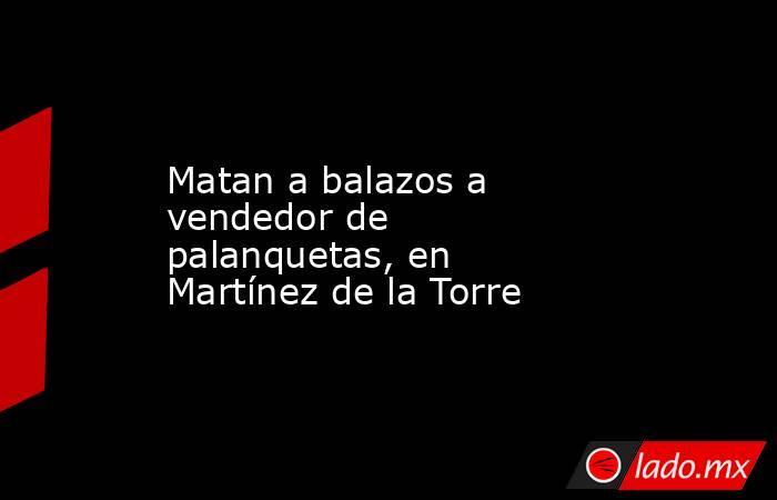 Matan a balazos a vendedor de palanquetas, en Martínez de la Torre. Noticias en tiempo real
