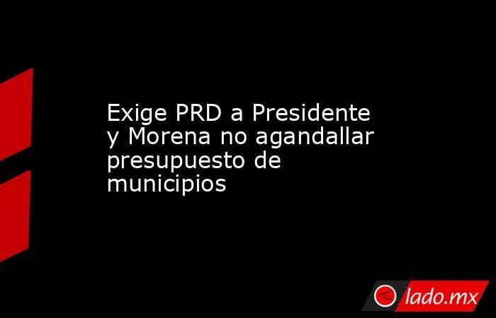 Exige PRD a Presidente y Morena no agandallar presupuesto de municipios. Noticias en tiempo real