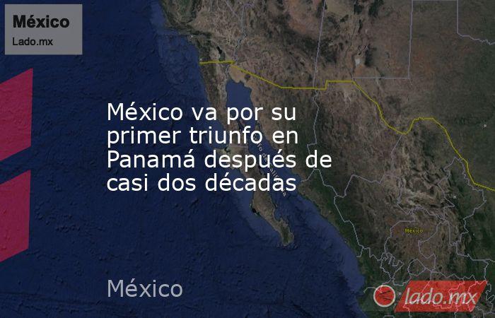 México va por su primer triunfo en Panamá después de casi dos décadas. Noticias en tiempo real