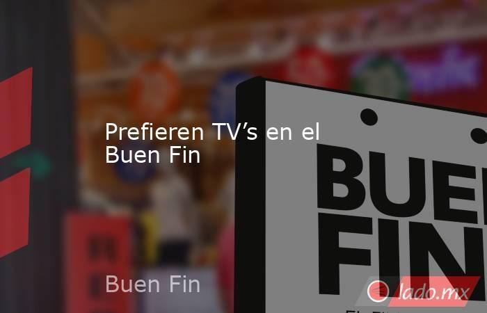 Prefieren TV's en el Buen Fin. Noticias en tiempo real