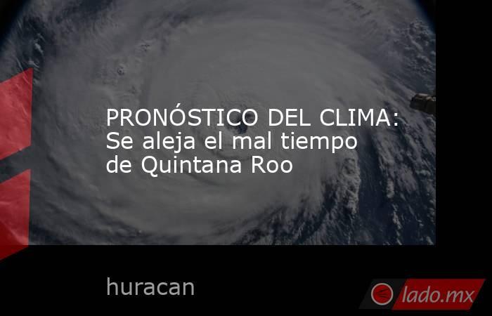PRONÓSTICO DEL CLIMA: Se aleja el mal tiempo de Quintana Roo. Noticias en tiempo real