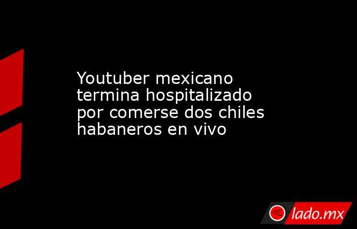 Youtuber mexicano termina hospitalizado por comerse dos chiles habaneros en vivo. Noticias en tiempo real