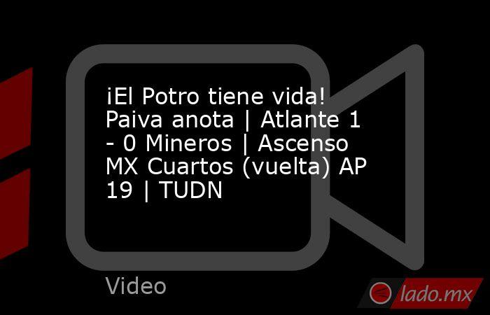 ¡El Potro tiene vida! Paiva anota   Atlante 1 - 0 Mineros   Ascenso MX Cuartos (vuelta) AP 19   TUDN. Noticias en tiempo real