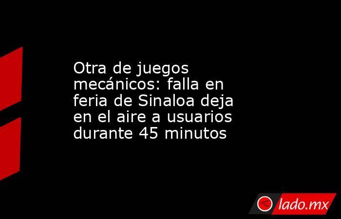 Otra de juegos mecánicos: falla en feria de Sinaloa deja en el aire a usuarios durante 45 minutos. Noticias en tiempo real