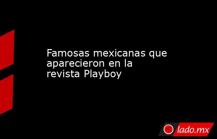 Famosas mexicanas que aparecieron en la revista Playboy. Noticias en tiempo real