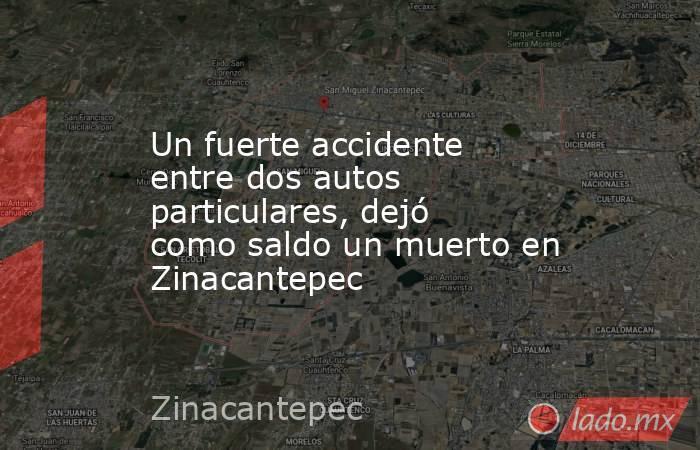 Un fuerte accidente entre dos autos particulares, dejó como saldo un muerto en Zinacantepec. Noticias en tiempo real