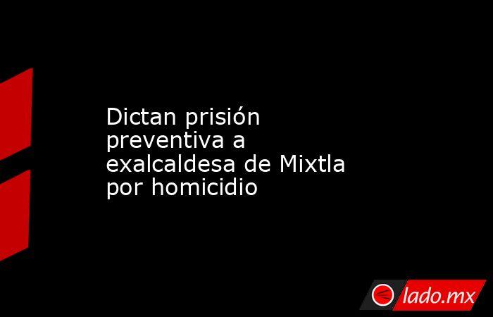 Dictan prisión preventiva a exalcaldesa de Mixtla por homicidio. Noticias en tiempo real