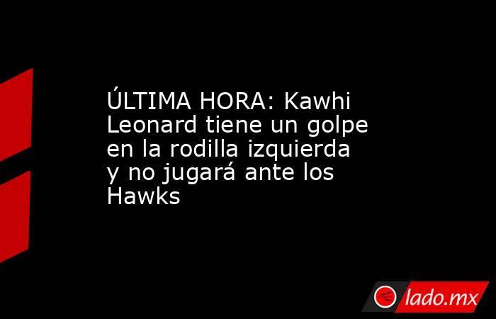 ÚLTIMA HORA: Kawhi Leonard tiene un golpe en la rodilla izquierda y no jugará ante los Hawks. Noticias en tiempo real