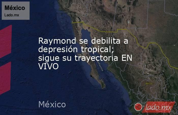 Raymond se debilita a depresión tropical; sigue su trayectoria EN VIVO. Noticias en tiempo real