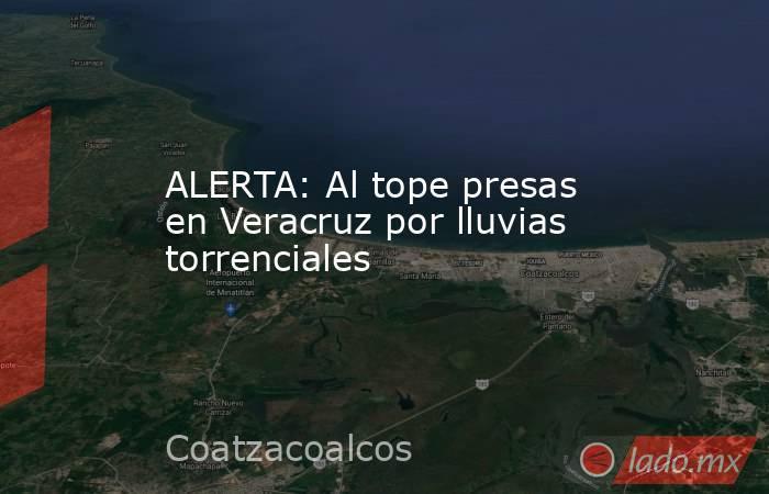 ALERTA: Al tope presas en Veracruz por lluvias torrenciales. Noticias en tiempo real