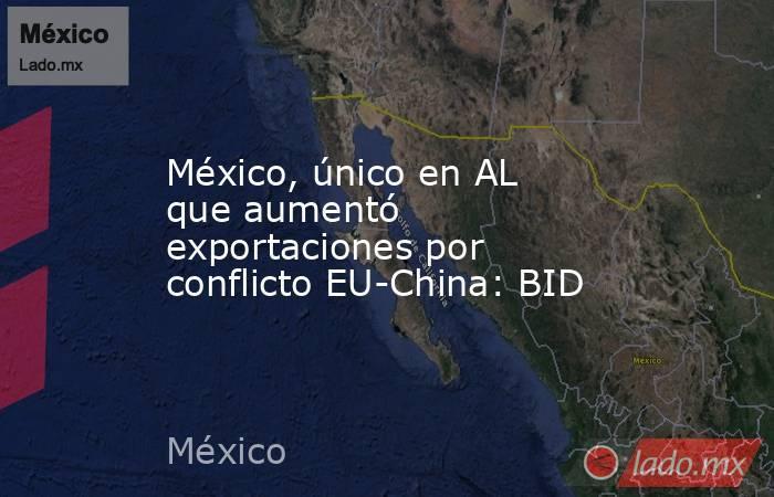 México, único en AL que aumentó exportaciones por conflicto EU-China: BID. Noticias en tiempo real