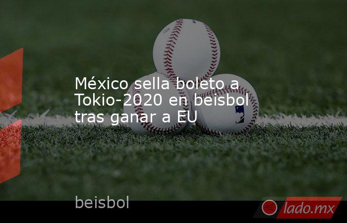 México sella boleto a Tokio-2020 en beisbol tras ganar a EU. Noticias en tiempo real