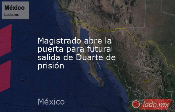 Magistrado abre la puerta para futura salida de Duarte de prisión. Noticias en tiempo real