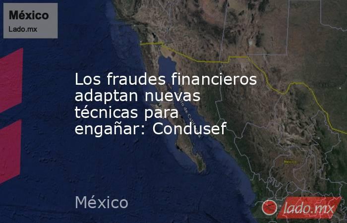 Los fraudes financieros adaptan nuevas técnicas para engañar: Condusef. Noticias en tiempo real