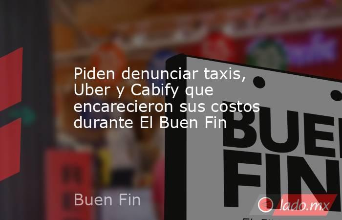 Piden denunciar taxis, Uber y Cabify que encarecieron sus costos durante El Buen Fin. Noticias en tiempo real