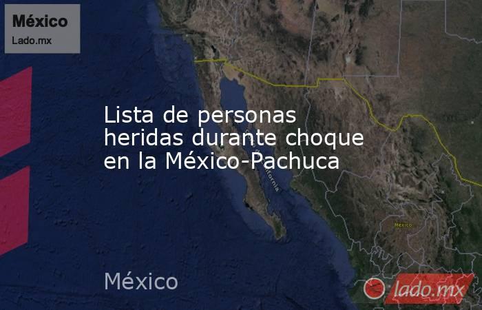 Lista de personas heridas durante choque en la México-Pachuca. Noticias en tiempo real