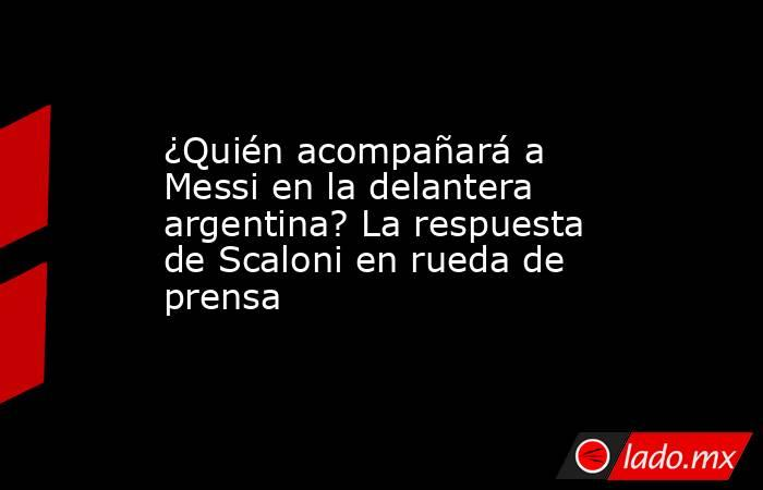 ¿Quién acompañará a Messi en la delantera argentina? La respuesta de Scaloni en rueda de prensa. Noticias en tiempo real