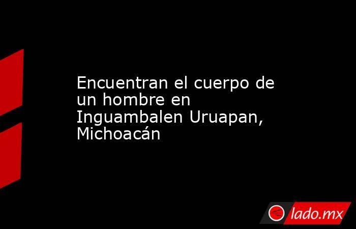 Encuentran el cuerpo de un hombre en Inguambalen Uruapan, Michoacán. Noticias en tiempo real