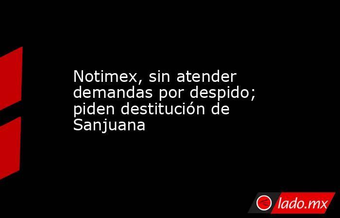 Notimex, sin atender demandas por despido; piden destitución de Sanjuana . Noticias en tiempo real
