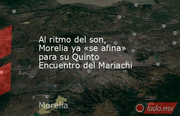 Al ritmo del son, Morelia ya «se afina» para su Quinto Encuentro del Mariachi. Noticias en tiempo real