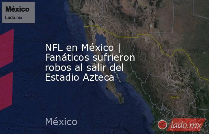 NFL en México   Fanáticos sufrieron robos al salir del Estadio Azteca. Noticias en tiempo real