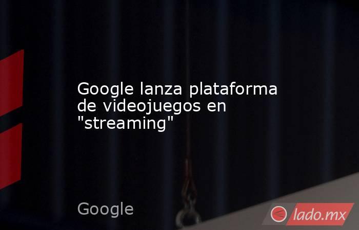 Google lanza plataforma de videojuegos en