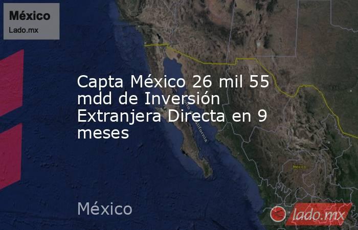 Capta México 26 mil 55 mdd de Inversión Extranjera Directa en 9 meses. Noticias en tiempo real