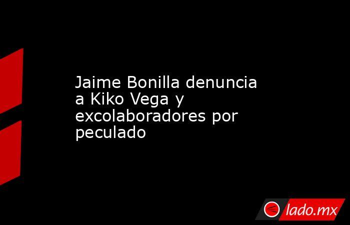 Jaime Bonilla denuncia a Kiko Vega y excolaboradores por peculado. Noticias en tiempo real