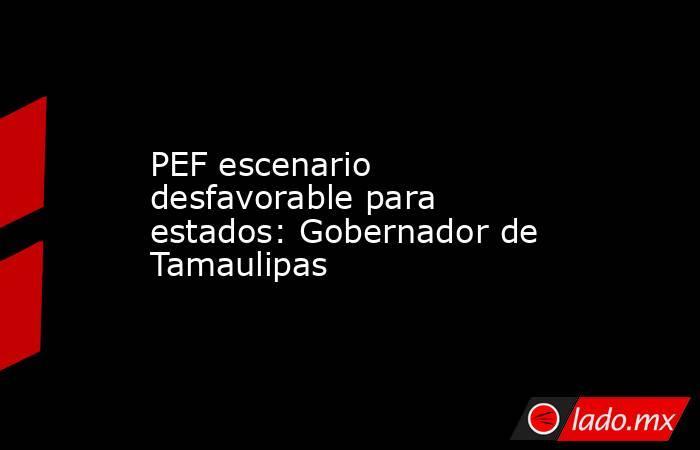 PEF escenario desfavorable para estados: Gobernador de Tamaulipas. Noticias en tiempo real