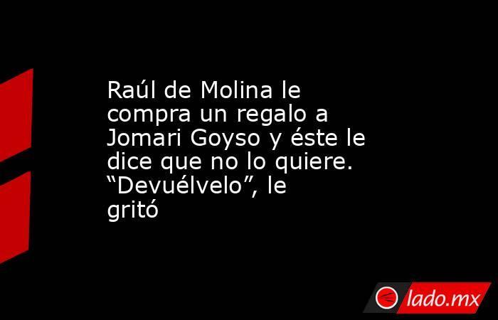 """Raúl de Molina le compra un regalo a Jomari Goyso y éste le dice que no lo quiere. """"Devuélvelo"""", le gritó. Noticias en tiempo real"""