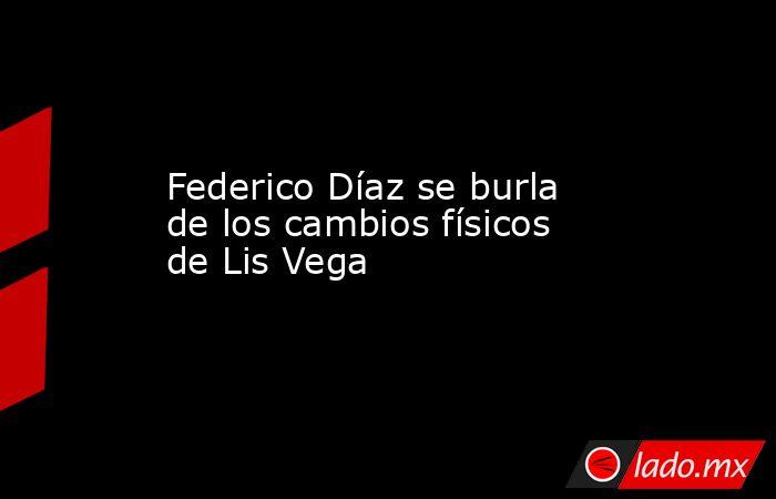 Federico Díaz se burla de los cambios físicos de Lis Vega . Noticias en tiempo real