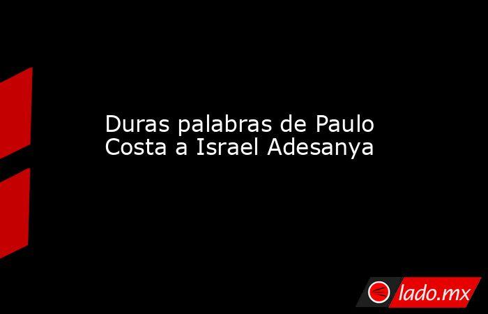 Duras palabras de Paulo Costa a Israel Adesanya. Noticias en tiempo real